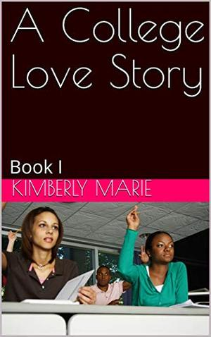 A College Love Story: Book I by Kimberly Marie