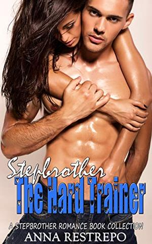 Stepbrother The Hard Trainer : A Stepbrother Romance Book Collection by Anna Restrepo