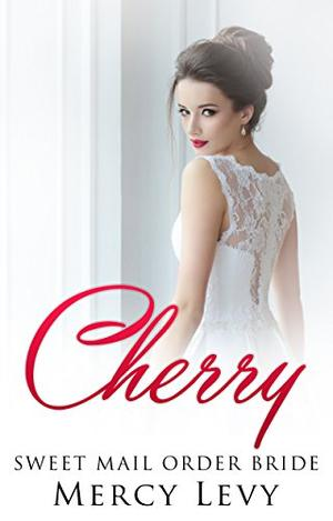 Cherry: Sweet Mail Order Bride by Mercy Levy