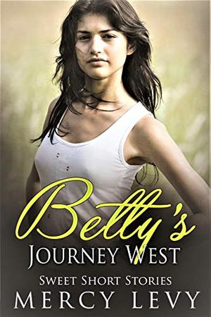 Betty's Journey West: Sweet Short Stories by Mercy Levy