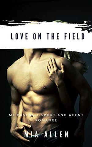 Love on the Field: MF Baseball Sport and Agent Romance by Mia Allen