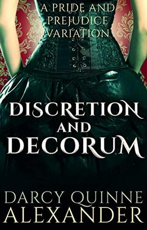 Discretion and Decorum: A Pride and Prejudice Variation by Darcy Quinne Alexander