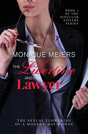 The Libertine and her Lawyer: The sexual flowering of a modern-day woman. by Monique Meiers
