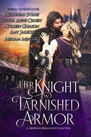 Her Knight in Tarnished Armor: A Medieval Romance Collection by Kerrigan Byrne, Tanya Anne Crosby, Colleen Gleason, Amy Jarecki, Miriam Minger