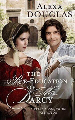 The Re-education of Mr. Darcy: A Pride & Prejudice Variation by Alexa Douglas