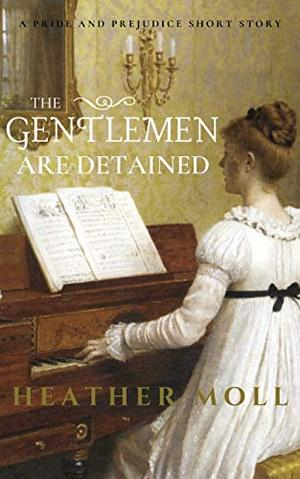 The Gentlemen Are Detained: A Pride and Prejudice Short Story by Heather Moll