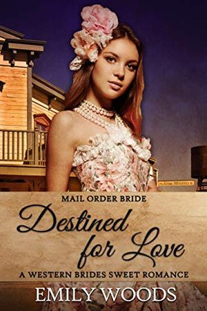 Mail Order Bride: Destined for Love by Emily Woods