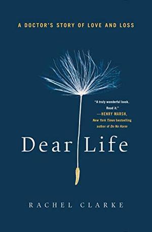 Dear Life: A Doctor's Story of Love and Loss by DEAR LIFE Rachel Clarke