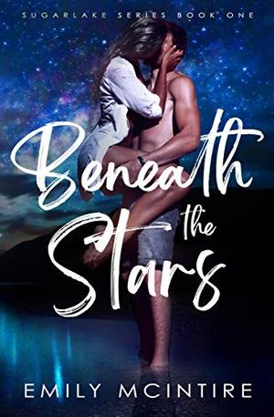 Beneath the Stars: A Small Town Second Chance Romance (Sugarlake Series, Book One) by Emily McIntire