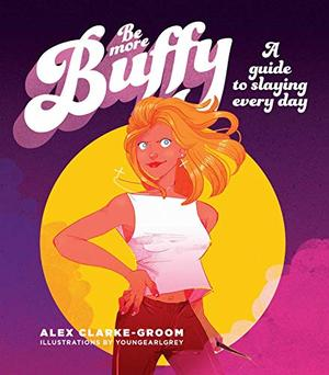 Be More Buffy: A Guide to Slaying Every Day by Alex Clark-Groom, Chantel de Sousa