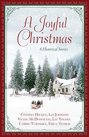 A Joyful Christmas: 6 Historical Stories by Cynthia Hickey, Liz Johnson, Vickie McDonough, Liz Tolsma, Carrie Turansky, Erica Vetsch