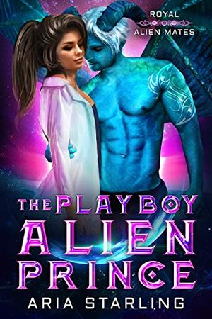 The Playboy Alien Prince: A Steamy Sci-Fi Alien Romance by Aria Starling