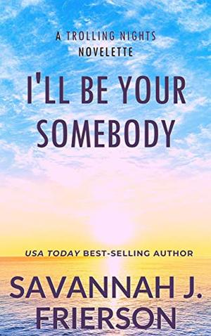 I'll Be Your Somebody: (A TROLLING NIGHTS Novelette) by Savannah J. Frierson