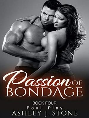 "Passion of Bondage Book 4: ""Foul Play"" by Ashley J. Stone"