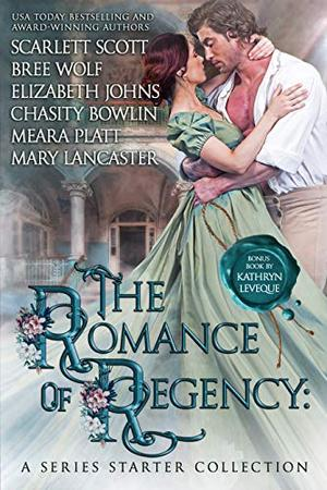 The Romance of Regency: A Series Starter Collection by Scarlett Scott, Bree Wolf, Elizabeth Johns, Chasity Bowlin, Meara Platt, Mary Lancaster, Kathryn Le Veque