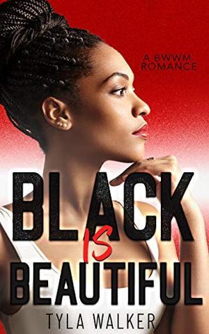 Black Is Beautiful: A BWWM Romance by Tyla Walker
