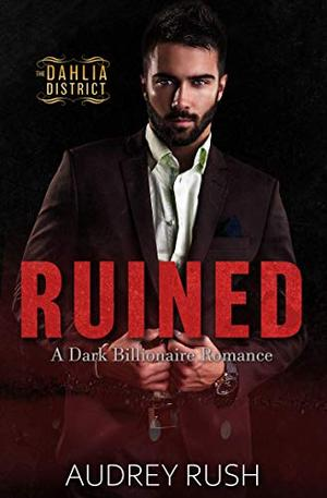 Ruined: A Dark Billionaire Romance (The Dahlia District) by Audrey Rush