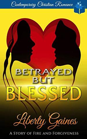 Betrayed But Blessed : A Story of Fire & Forgiveness by Liberty Gaines