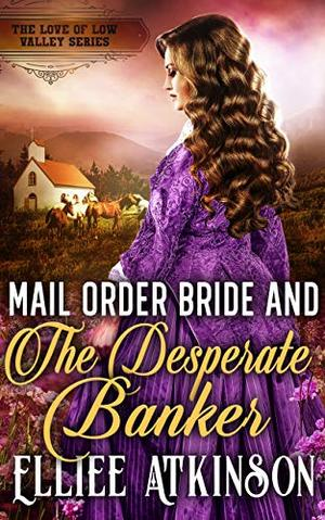 Mail Order Bride And The Desperate Banker (The Love of Low Valley Series) by Elliee Atkinson
