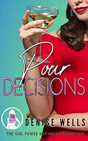 Pour Decisions: A romantic comedy (The Girl Power Romance Collection) by Denise Wells