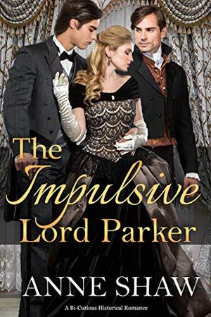 The Impulsive Lord Parker: A Bi-Curious Historical Romance by Anne Shaw