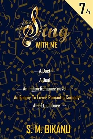 Sing With Me : A Duet, A Duel, An Indian Romance Novel, An Enemy to Lover Romantic Comedy, All of the Above by S. M. Bikanu