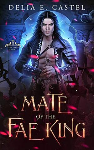 Mate of the Fae King by Delia E Castel