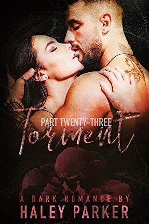 TORMENT: A DARK ROMANCE (PART TWENTY-THREE) by Haley Parker