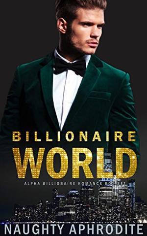 Billionaire World: Alpha Male Romance Box Set by Naughty Aphrodite