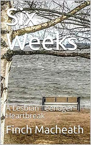 Six Weeks: A Lesbian Teenager Heartbreak by Finch Macheath
