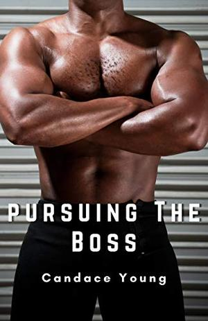 Pursuing The Boss: A Sizzling Workplace Romance Story by Candace Young