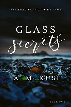 Glass Secrets: Shattered Cove Series Book 2 by A.M. Kusi