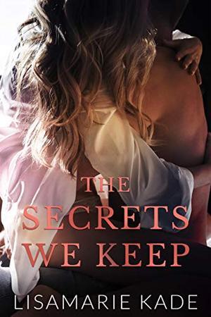 The Secrets We Keep by Lisamarie Kade
