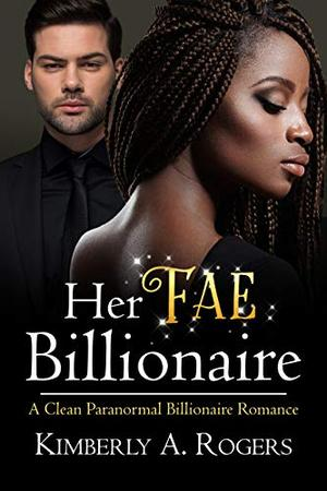 Her Fae Billionaire: A Clean Paranormal Billionaire Romance by Kimberly A. Rogers