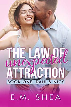 The Law of Unexpected Attraction: An Enemies to Lovers Romantic Comedy (Book 1: Dani & Nick) by E. M. Shea