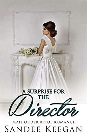 A Surprise for the Director: Mail Order Bride Romance by Sandee Keegan