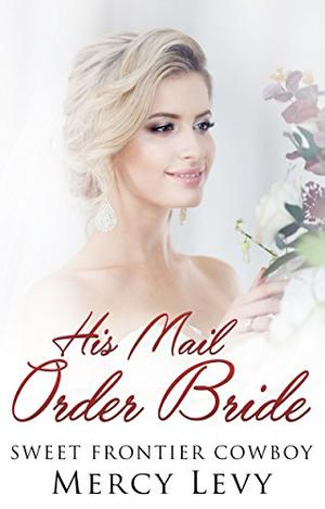 His Mail Order Bride: Sweet Frontier Cowboy by Mercy Levy