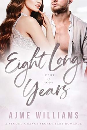 Eight Long Years: A Second Chance Secret Baby Romance by Ajme Williams