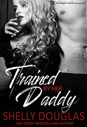Trained by her Daddy: A Daddy Dom Romance by Shelly Douglas
