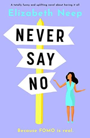 Never Say No: A totally funny and uplifting novel about having it all by Elizabeth Neep