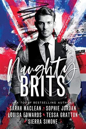 Naughty Brits by Sarah MacLean, Sophie Jordan Louisa Edwards, Tessa Gratton Sierra Simone