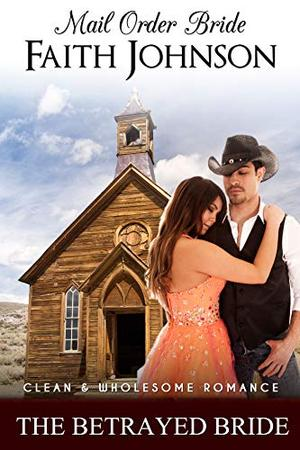 Mail Order Bride: The Betrayed Bride: Clean and Wholesome Western Historical Romance by Faith Johnson