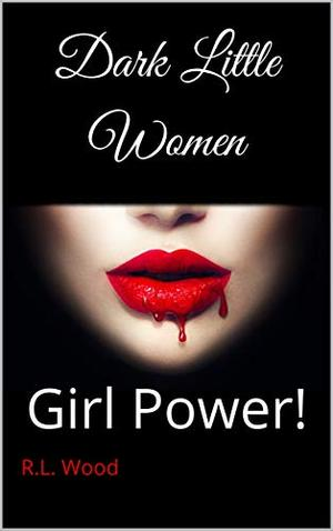 Dark Little Women : Girl Power! by R.L. Wood