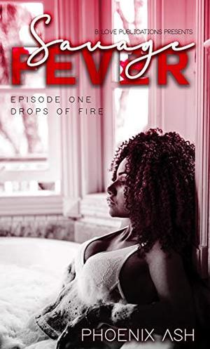 Savage Fever : Episode One: Drops of Fire by Phoenix Ash