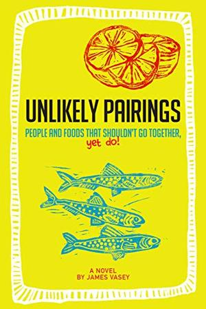UNLIKELY PAIRINGS : People and foods that shouldn't go together, yet do! by James Vasey