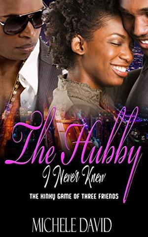 The Hubby I Never Knew : The kinky game of three friends by Michele David