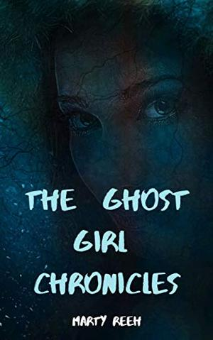 The Ghost Girl Chronicles by Marty Reeh