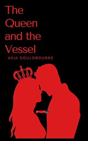 The Queen And The Vessel by Asia Gouldbourne