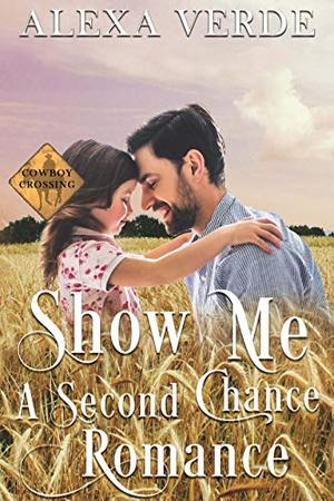 Show Me a Second Chance: Small-Town Single-Father Cowboy Romance by Alexa Verde