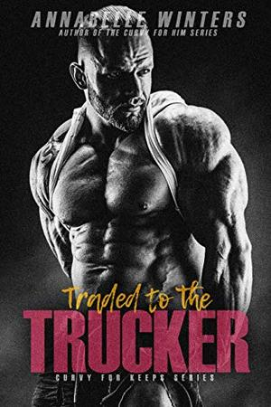 Traded to the Trucker by Annabelle Winters